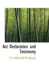 Act, Declaration, & Testimony for the Whole of our Covenanted Reformation, as Attained to, and Established in Britain and Ireland; Particularly Betwixt the Years 1638 and 1649, Inclusive