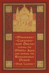 Manners, Custom and Dress During the Middle Ages and During the Renaissance Period